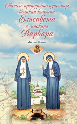 Святые преподобномученицы великая княгиня Елисавета и инокиня Варвара. Жития. Канон